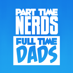 Part Time Nerds Full Time Dads