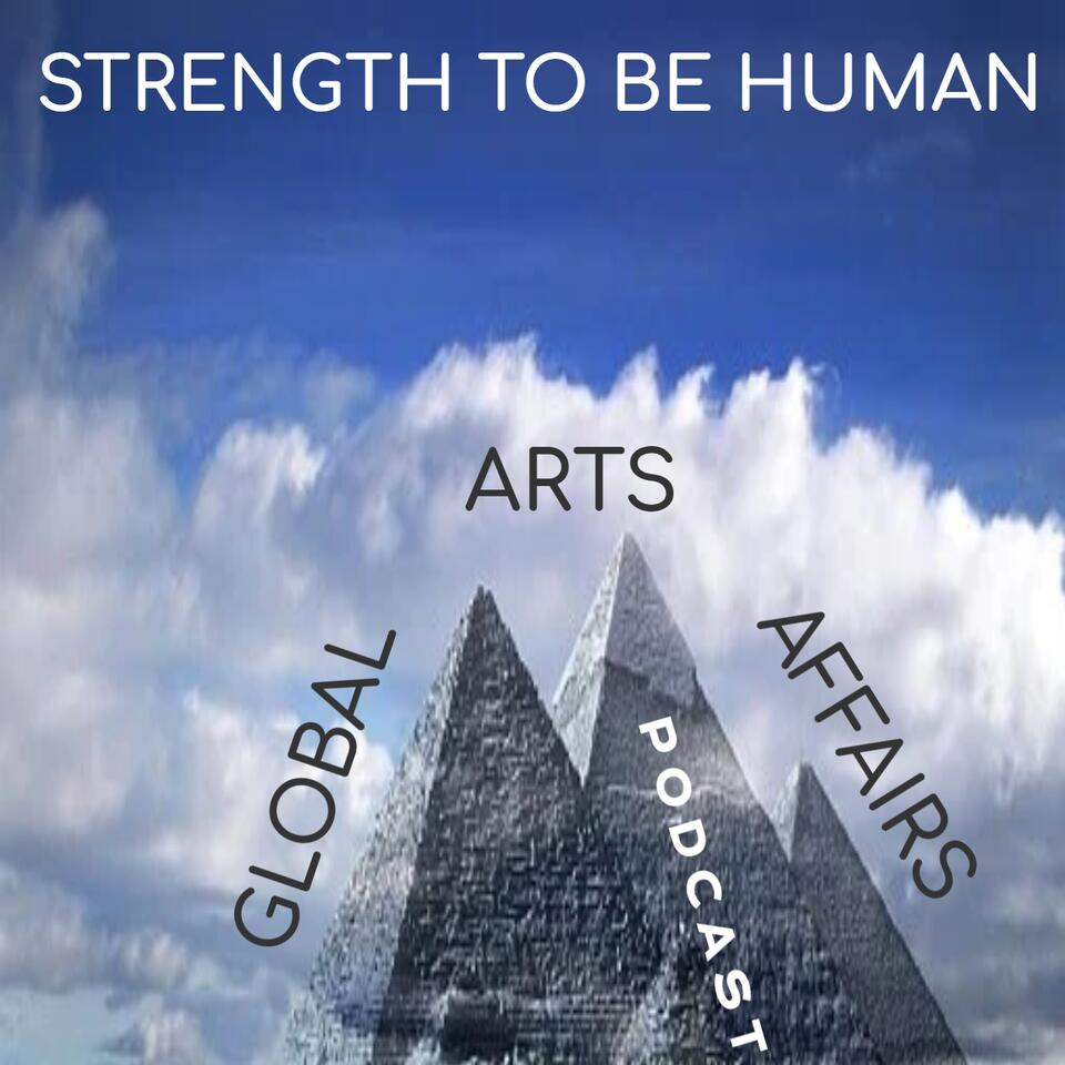 Strength To Be Human --Global Arts & Affairs Podcast, Hosted by Mark Antony Rossi