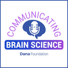 The Dana Foundation's Communicating Brain Science Podcast