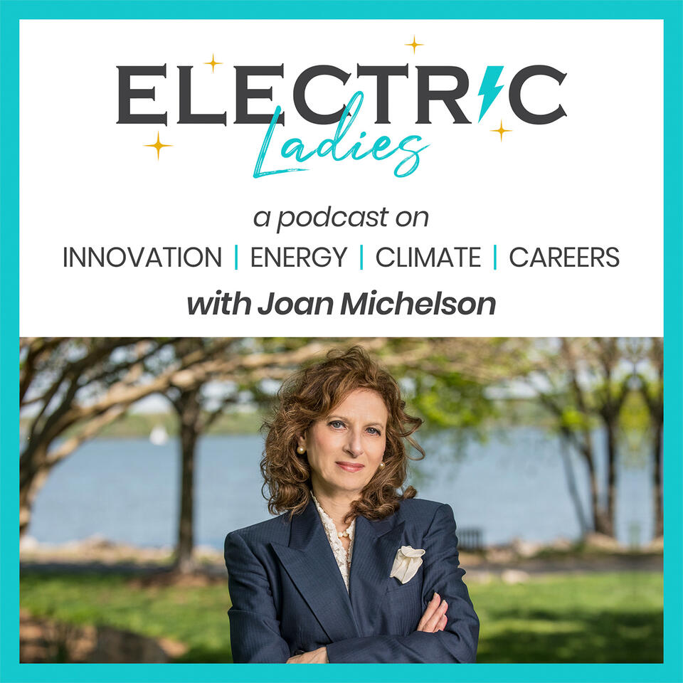 Electric Ladies Podcast - Women Leaders Discuss Careers, Trends, Technologies and Innovation in Energy, Climate, and Corporate Responsibility