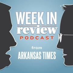 Arkansas Times' Week in Review Podcast