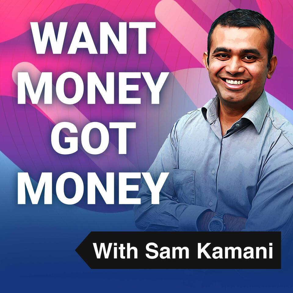Want Money Got Money with Sam Kamani